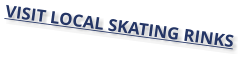 VISIT LOCAL SKATING RINKS